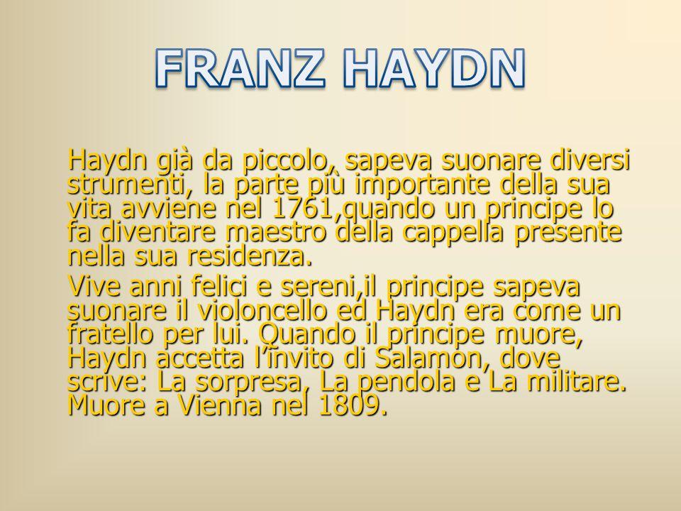 Haydn già da piccolo, sapeva suonare diversi strumenti, la parte più importante della sua vita avviene nel 1761,quando un principe lo fa diventare mae