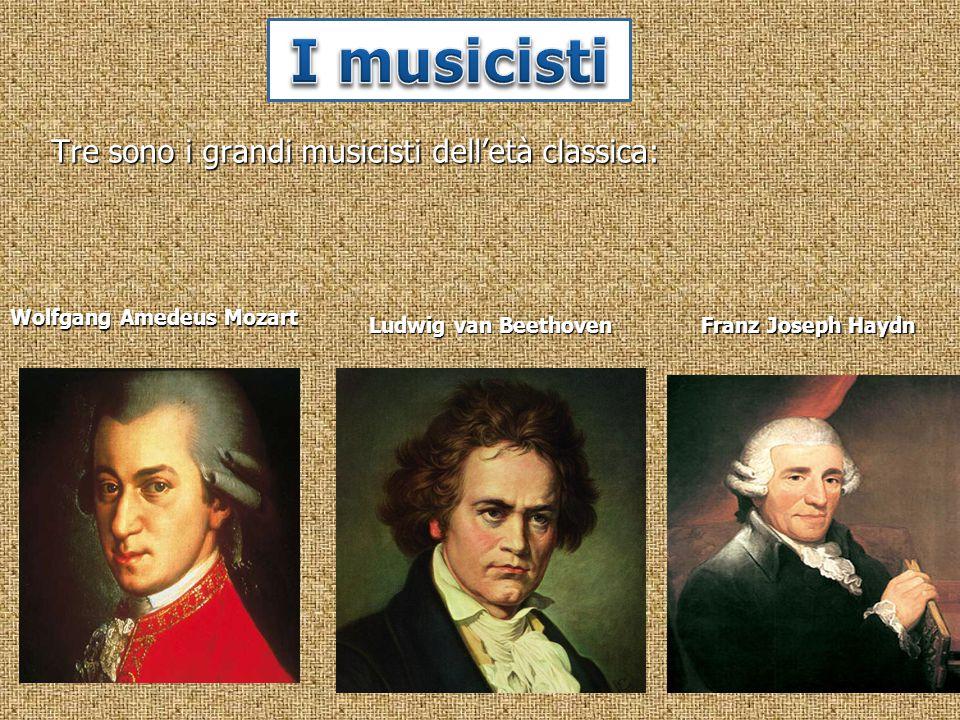 Tre sono i grandi musicisti dell'età classica: Franz Joseph Haydn Wolfgang Amedeus Mozart Ludwig van Beethoven