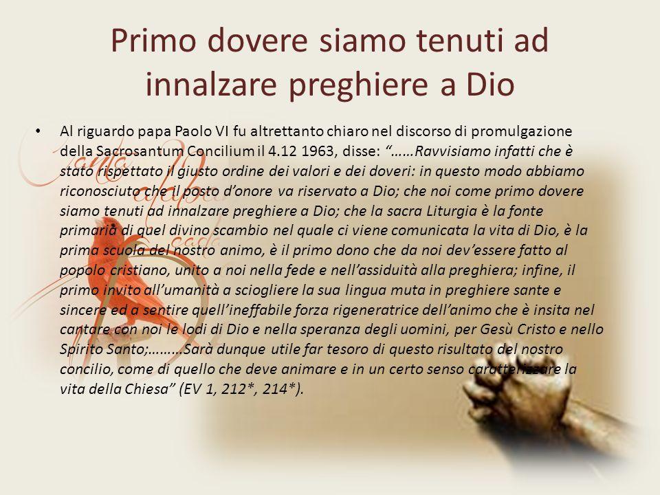 Primo dovere siamo tenuti ad innalzare preghiere a Dio Al riguardo papa Paolo VI fu altrettanto chiaro nel discorso di promulgazione della Sacrosantum Concilium il 4.12 1963, disse: ……Ravvisiamo infatti che è stato rispettato il giusto ordine dei valori e dei doveri: in questo modo abbiamo riconosciuto che il posto d'onore va riservato a Dio; che noi come primo dovere siamo tenuti ad innalzare preghiere a Dio; che la sacra Liturgia è la fonte primaria di quel divino scambio nel quale ci viene comunicata la vita di Dio, è la prima scuola del nostro animo, è il primo dono che da noi dev'essere fatto al popolo cristiano, unito a noi nella fede e nell'assiduità alla preghiera; infine, il primo invito all'umanità a sciogliere la sua lingua muta in preghiere sante e sincere ed a sentire quell'ineffabile forza rigeneratrice dell'animo che è insita nel cantare con noi le lodi di Dio e nella speranza degli uomini, per Gesù Cristo e nello Spirito Santo;………Sarà dunque utile far tesoro di questo risultato del nostro concilio, come di quello che deve animare e in un certo senso caratterizzare la vita della Chiesa (EV 1, 212*, 214*).