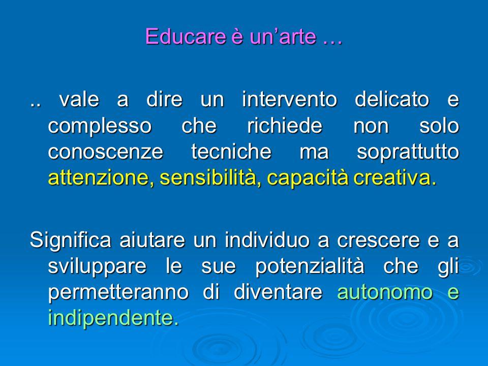 Educare è un'arte ….. vale a dire un intervento delicato e complesso che richiede non solo conoscenze tecniche ma soprattutto attenzione, sensibilità,