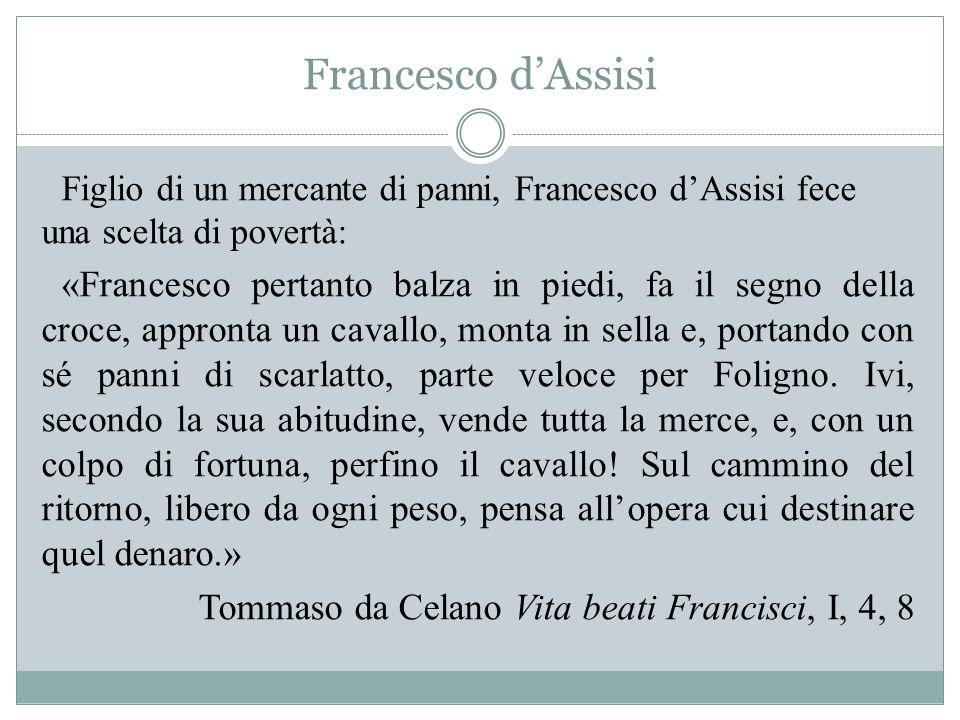 Francesco d'Assisi Figlio di un mercante di panni, Francesco d'Assisi fece una scelta di povertà: «Francesco pertanto balza in piedi, fa il segno della croce, appronta un cavallo, monta in sella e, portando con sé panni di scarlatto, parte veloce per Foligno.