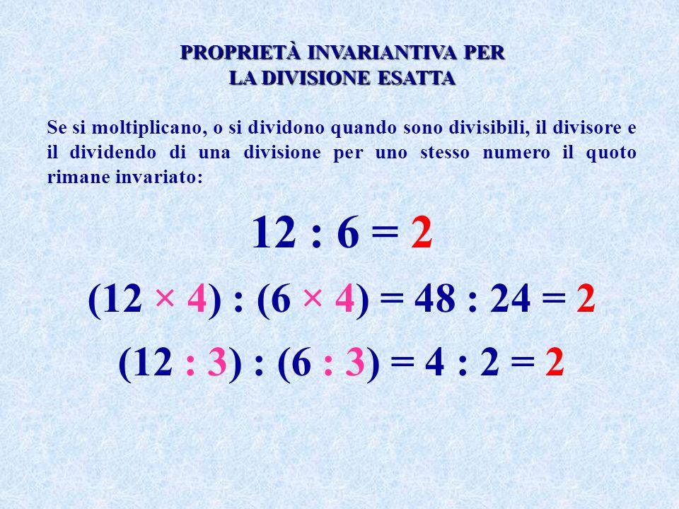 PROPRIETÀ INVARIANTIVA PER LA DIVISIONE ESATTA Se si moltiplicano, o si dividono quando sono divisibili, il divisore e il dividendo di una divisione p