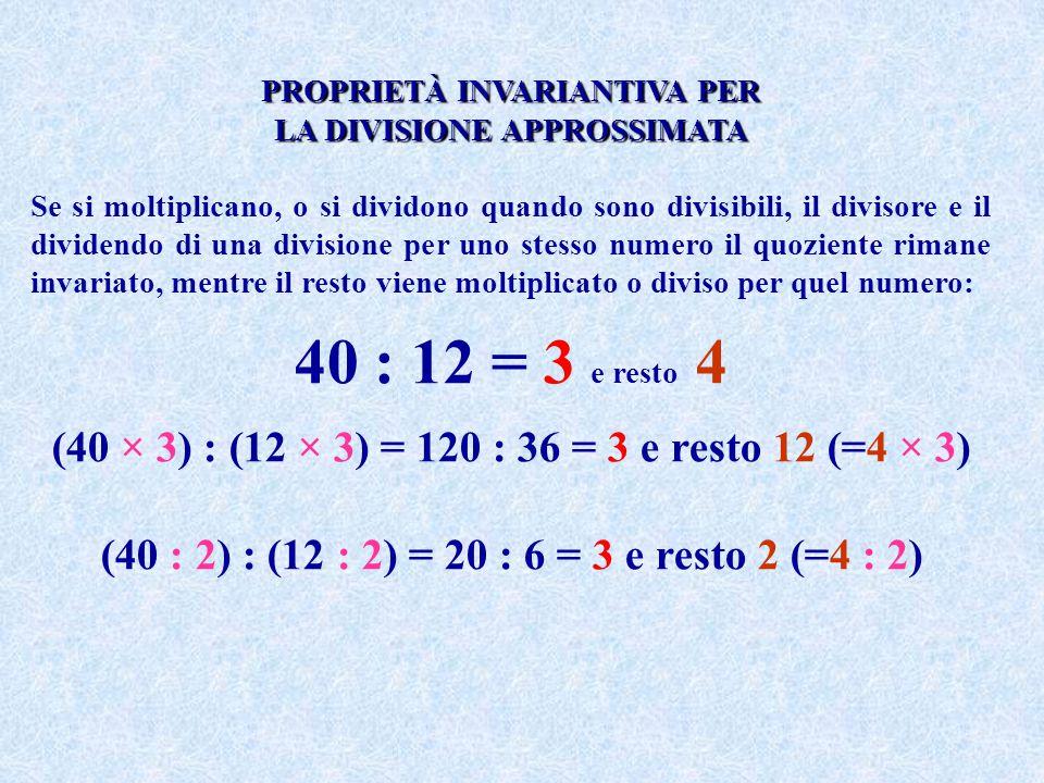 PROPRIETÀ INVARIANTIVA PER LA DIVISIONE APPROSSIMATA Se si moltiplicano, o si dividono quando sono divisibili, il divisore e il dividendo di una divis