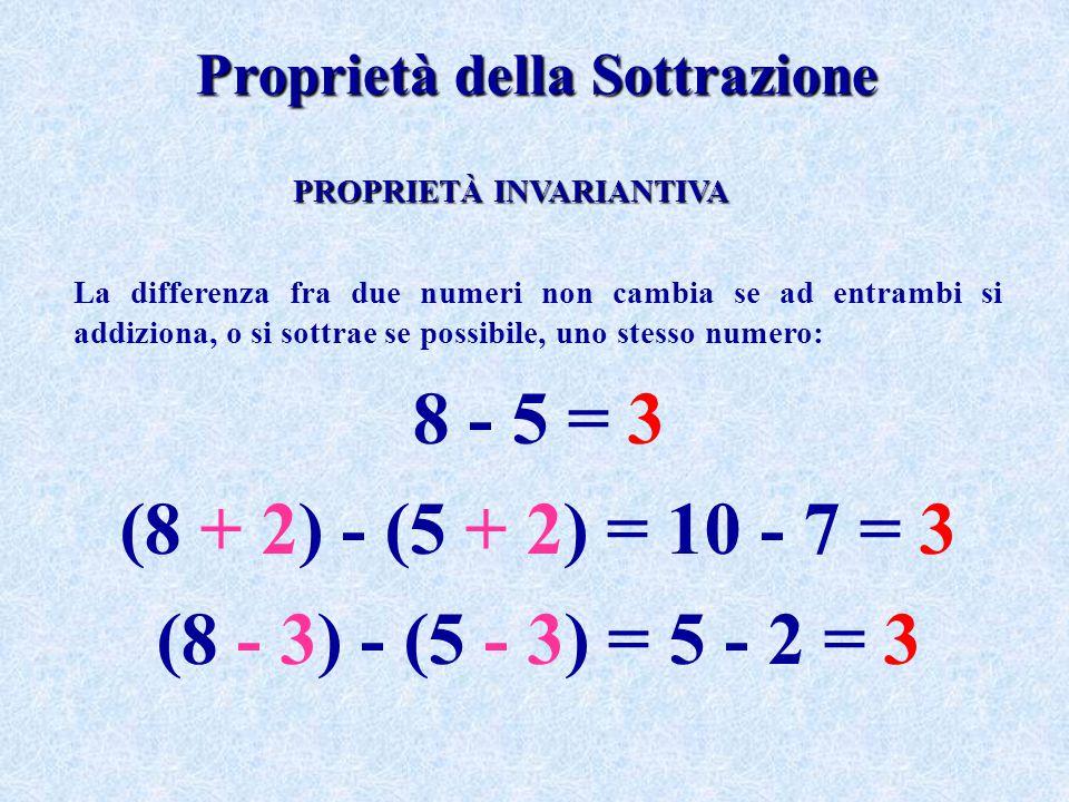 Proprietà della Sottrazione La differenza fra due numeri non cambia se ad entrambi si addiziona, o si sottrae se possibile, uno stesso numero: 8 - 5 =