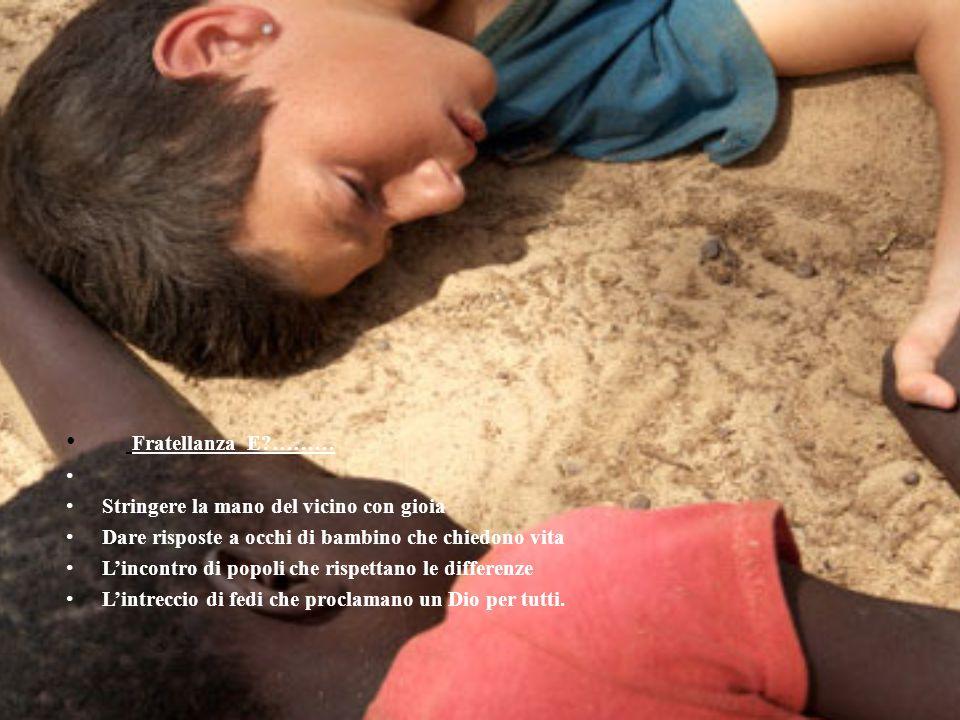 Fratellanza E?……… Stringere la mano del vicino con gioia Dare risposte a occhi di bambino che chiedono vita L'incontro di popoli che rispettano le dif