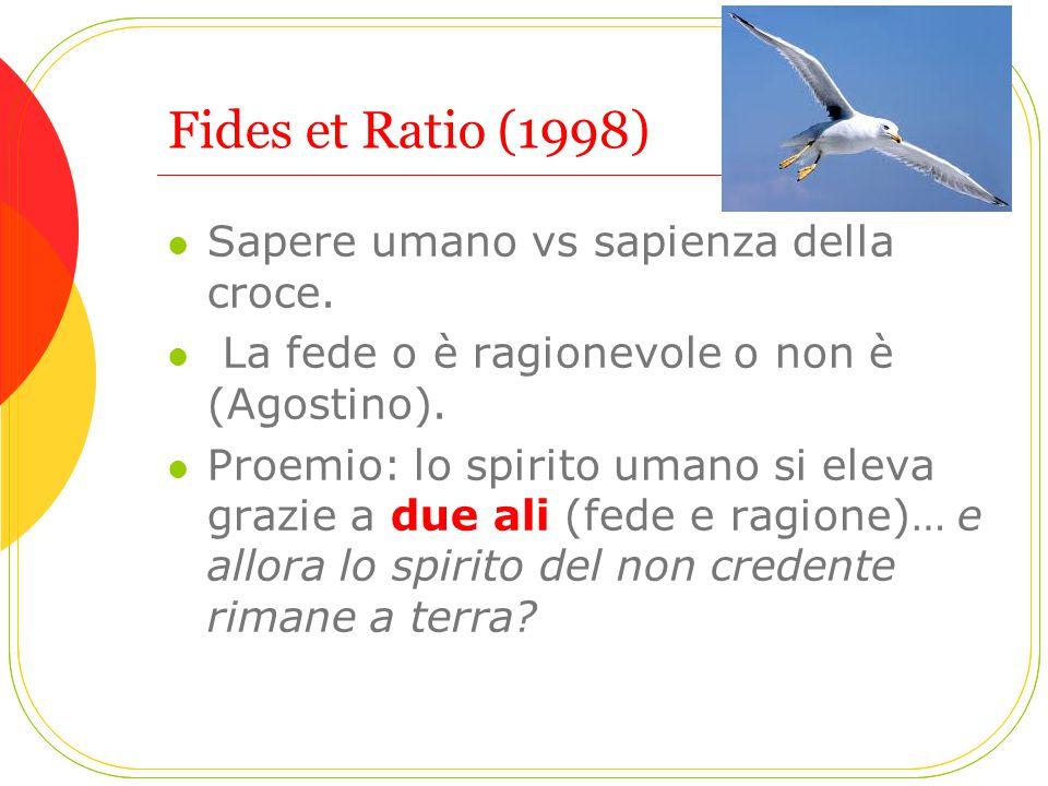 Fides et Ratio (1998) Sapere umano vs sapienza della croce. La fede o è ragionevole o non è (Agostino). Proemio: lo spirito umano si eleva grazie a du