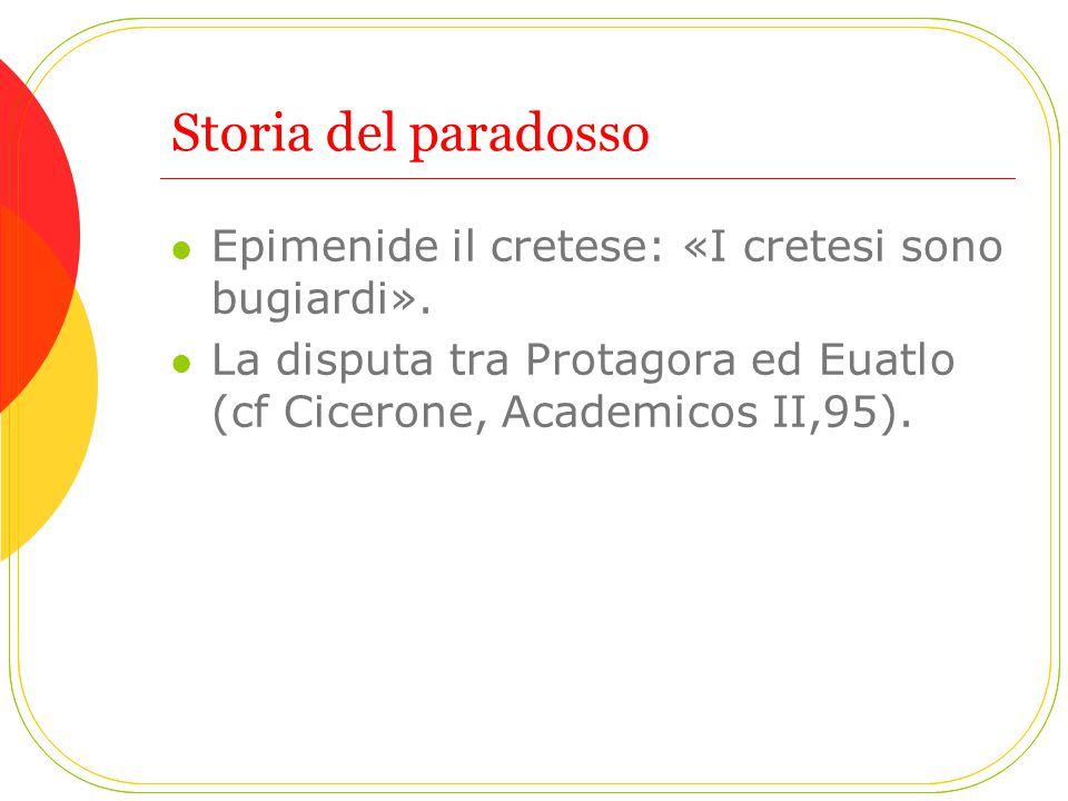 Storia del paradosso Epimenide il cretese: «I cretesi sono bugiardi». La disputa tra Protagora ed Euatlo (cf Cicerone, Academicos II,95).