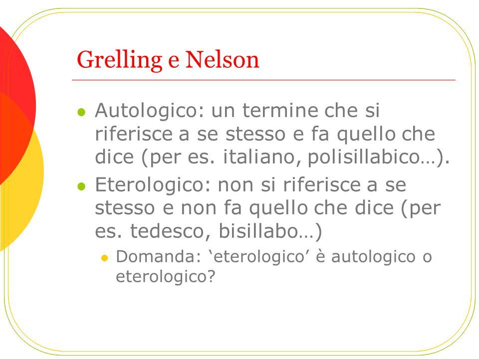 Grelling e Nelson Autologico: un termine che si riferisce a se stesso e fa quello che dice (per es. italiano, polisillabico…). Eterologico: non si rif