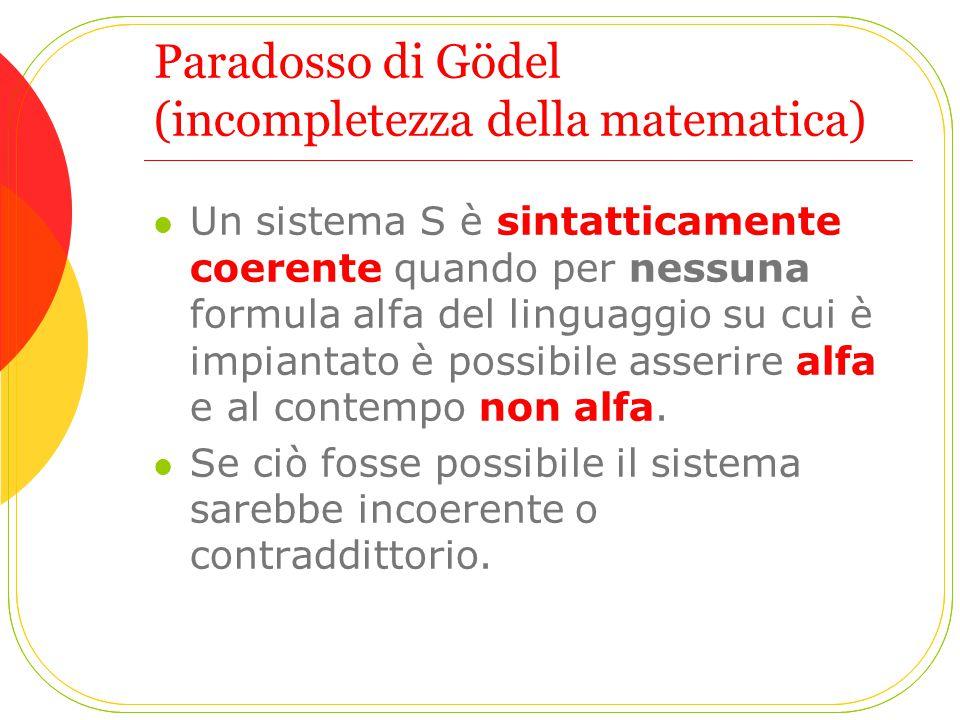 Paradosso di Gödel (incompletezza della matematica) Un sistema S è sintatticamente coerente quando per nessuna formula alfa del linguaggio su cui è im