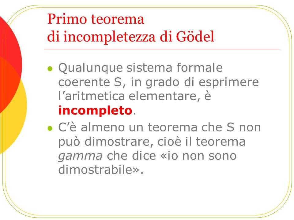 Primo teorema di incompletezza di Gödel Qualunque sistema formale coerente S, in grado di esprimere l'aritmetica elementare, è incompleto. C'è almeno