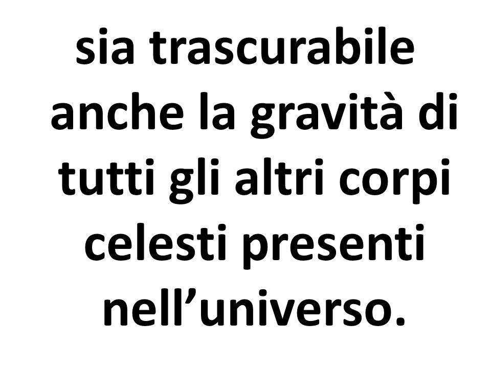 sia trascurabile anche la gravità di tutti gli altri corpi celesti presenti nell'universo.