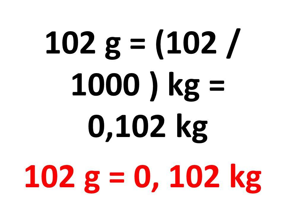 102 g = (102 / 1000 ) kg = 0,102 kg 102 g = 0, 102 kg