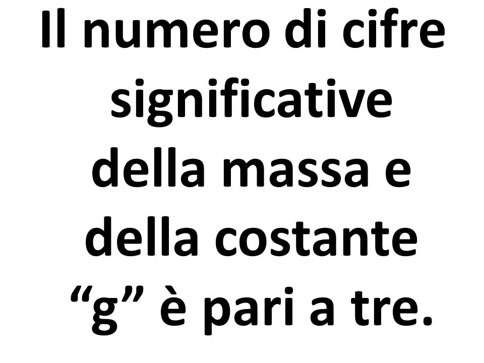 """Il numero di cifre significative della massa e della costante """"g"""" è pari a tre."""