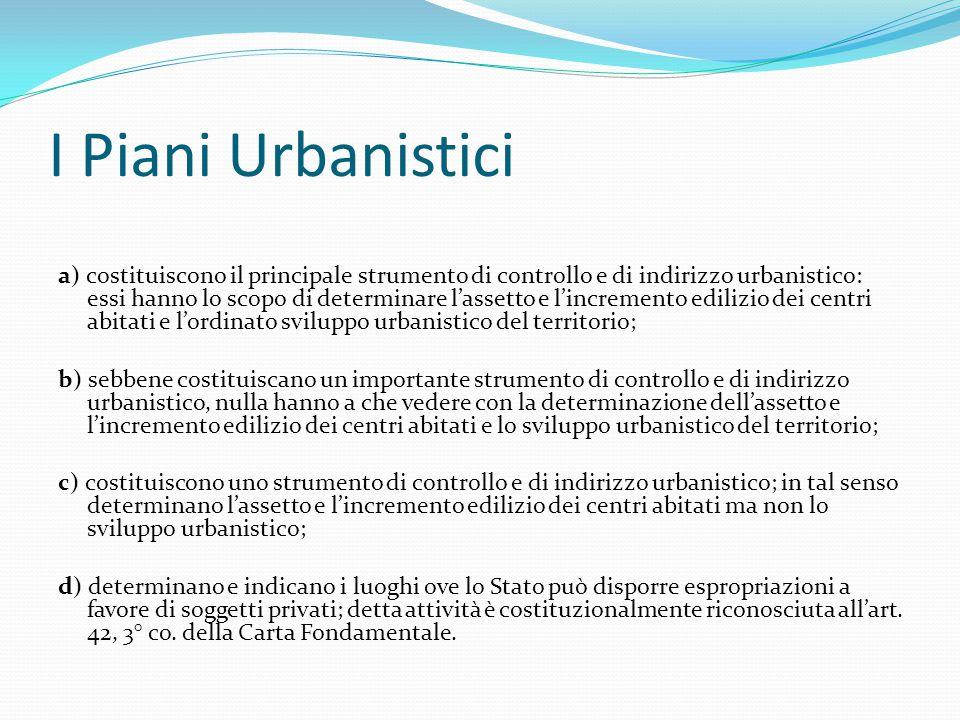 I Piani Urbanistici a) costituiscono il principale strumento di controllo e di indirizzo urbanistico: essi hanno lo scopo di determinare l'assetto e l
