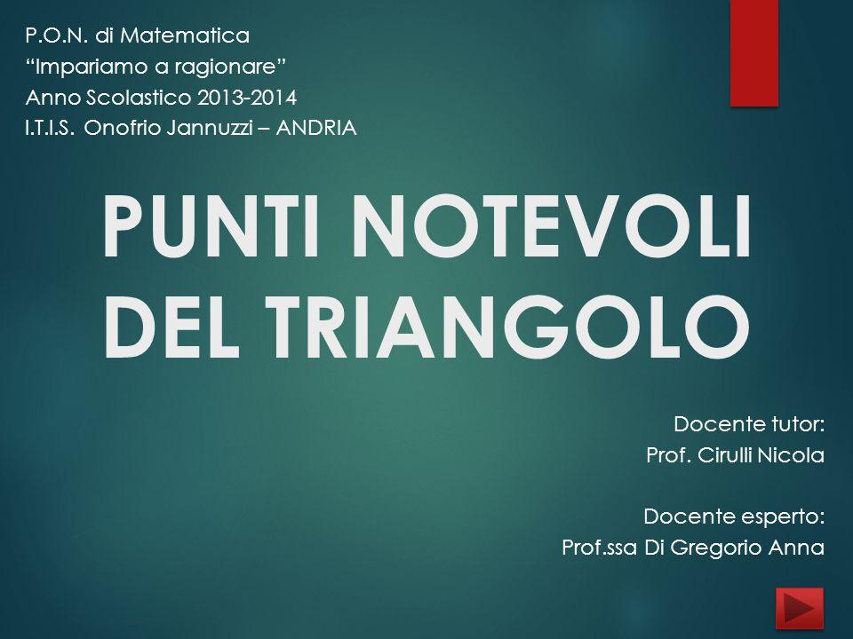 """PUNTI NOTEVOLI DEL TRIANGOLO P.O.N. di Matematica """"Impariamo a ragionare"""" Anno Scolastico 2013-2014 I.T.I.S. Onofrio Jannuzzi – ANDRIA Docente tutor:"""