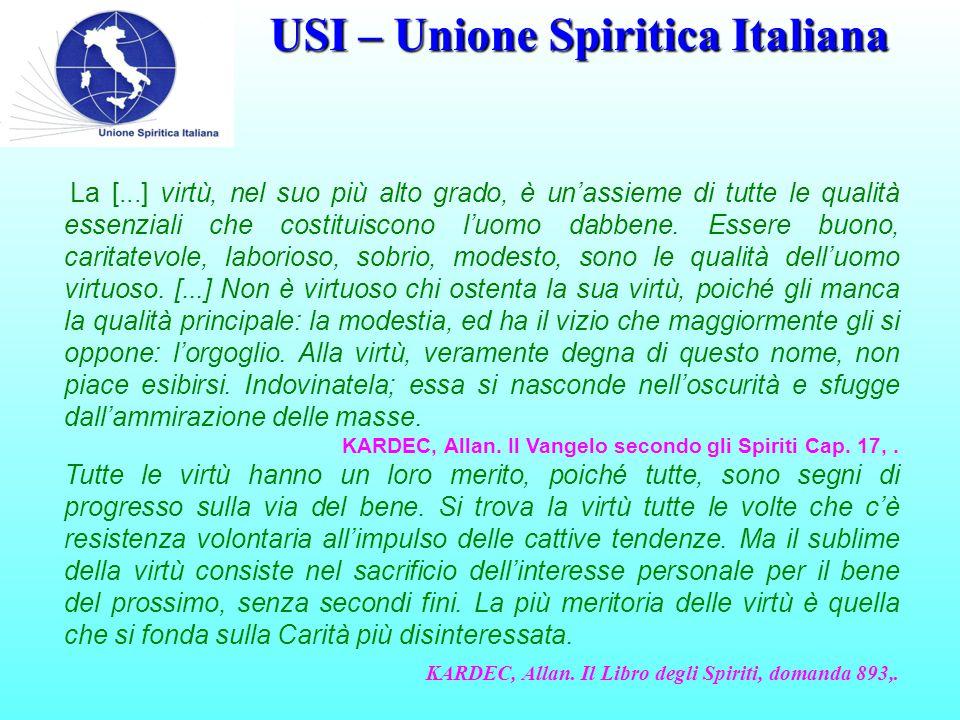 USI – Unione Spiritica Italiana La [...] virtù, nel suo più alto grado, è un'assieme di tutte le qualità essenziali che costituiscono l'uomo dabbene.