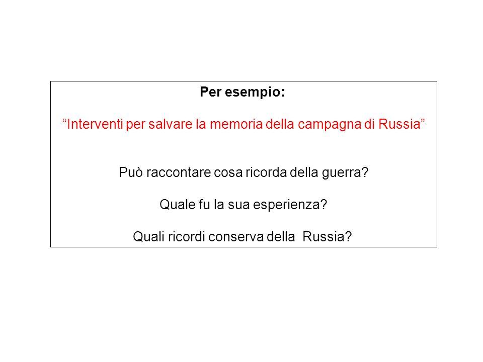 """Per esempio: """"Interventi per salvare la memoria della campagna di Russia"""" Può raccontare cosa ricorda della guerra? Quale fu la sua esperienza? Quali"""