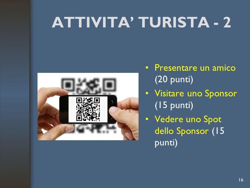 ATTIVITA' TURISTA - 2 Presentare un amico (20 punti) Visitare uno Sponsor (15 punti) Vedere uno Spot dello Sponsor (15 punti) 16