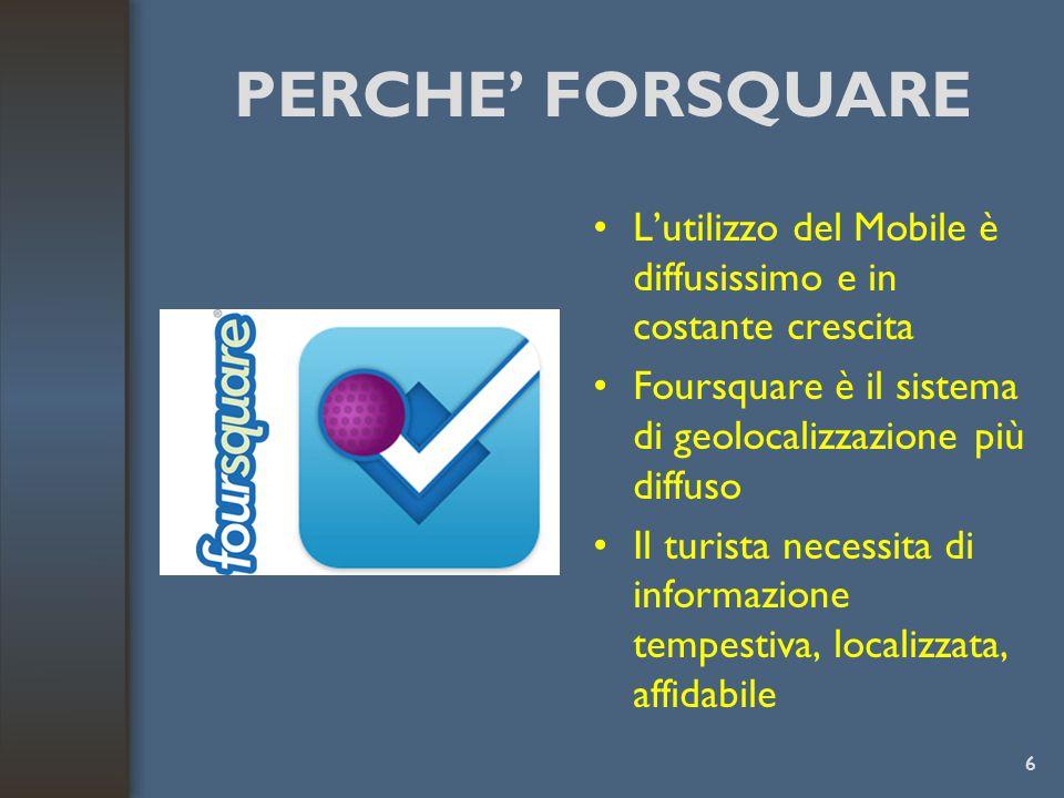 PERCHE' FORSQUARE L'utilizzo del Mobile è diffusissimo e in costante crescita Foursquare è il sistema di geolocalizzazione più diffuso Il turista necessita di informazione tempestiva, localizzata, affidabile 6