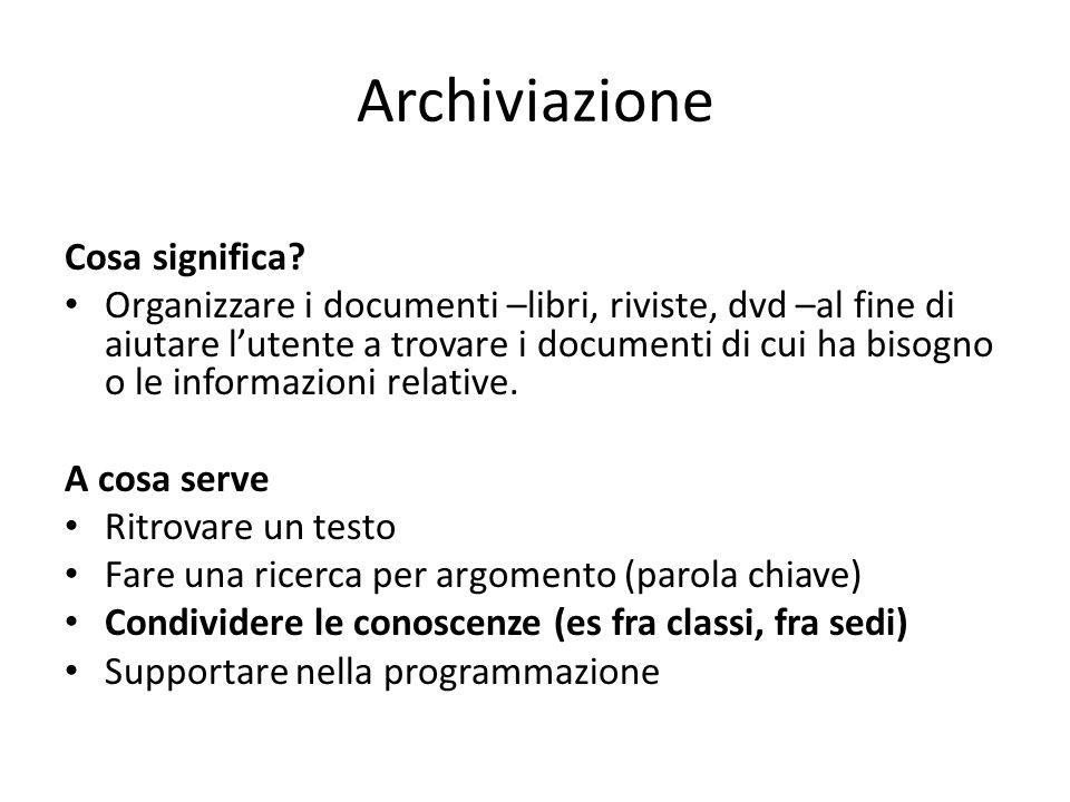 Archiviazione Cosa significa? Organizzare i documenti –libri, riviste, dvd –al fine di aiutare l'utente a trovare i documenti di cui ha bisogno o le i