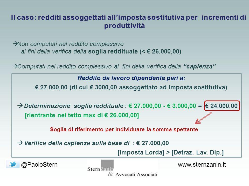 @PaoloSternwww.sternzanin.it  Non computati nel reddito complessivo ai fini della verifica della soglia reddituale (< € 26.000,00)  Computati nel reddito complessivo ai fini della verifica della capienza Reddito da lavoro dipendente pari a: € 27.000,00 (di cui € 3000,00 assoggettato ad imposta sostitutiva)  Determinazione soglia reddituale : € 27.000,00 - € 3.000,00 = € 24.000,00 [rientrante nel tetto max di € 26.000,00]  Verifica della capienza sulla base di : € 27.000,00 [Imposta Lorda] > [Detraz.
