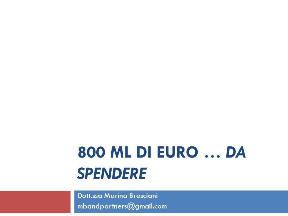800 ML DI EURO … DA SPENDERE Dott.ssa Marina Bresciani mbandpartners@gmail.com
