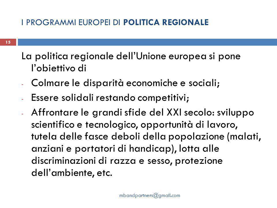 I PROGRAMMI EUROPEI DI POLITICA REGIONALE mbandpartners@gmail.com 15 La politica regionale dell'Unione europea si pone l'obiettivo di - Colmare le dis