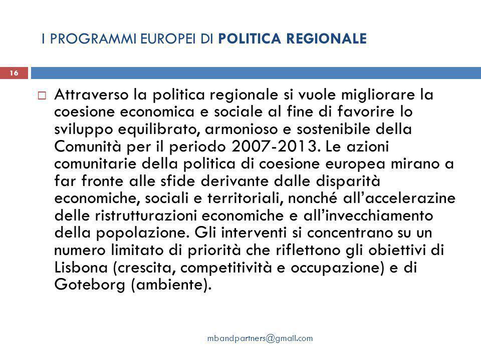 I PROGRAMMI EUROPEI DI POLITICA REGIONALE mbandpartners@gmail.com 16  Attraverso la politica regionale si vuole migliorare la coesione economica e sociale al fine di favorire lo sviluppo equilibrato, armonioso e sostenibile della Comunità per il periodo 2007-2013.