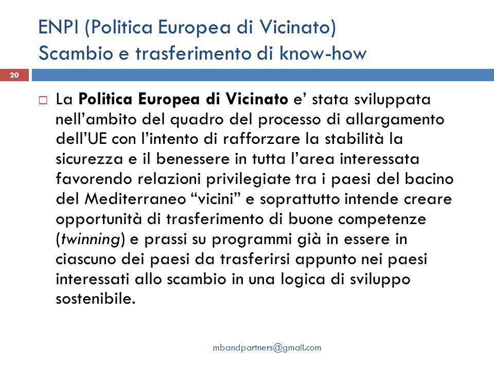 ENPI (Politica Europea di Vicinato) Scambio e trasferimento di know-how mbandpartners@gmail.com 20  La Politica Europea di Vicinato e' stata sviluppa