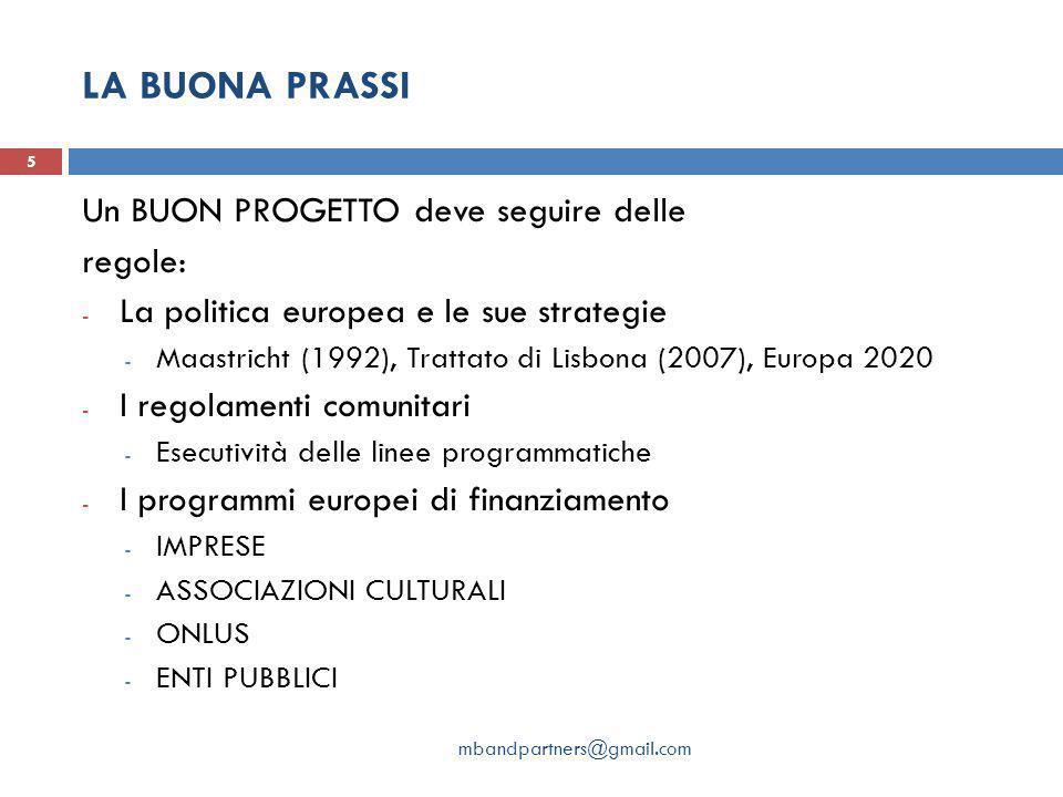 LA BUONA PRASSI Un BUON PROGETTO deve seguire delle regole: - La politica europea e le sue strategie - Maastricht (1992), Trattato di Lisbona (2007), Europa 2020 - I regolamenti comunitari - Esecutività delle linee programmatiche - I programmi europei di finanziamento - IMPRESE - ASSOCIAZIONI CULTURALI - ONLUS - ENTI PUBBLICI 5 mbandpartners@gmail.com