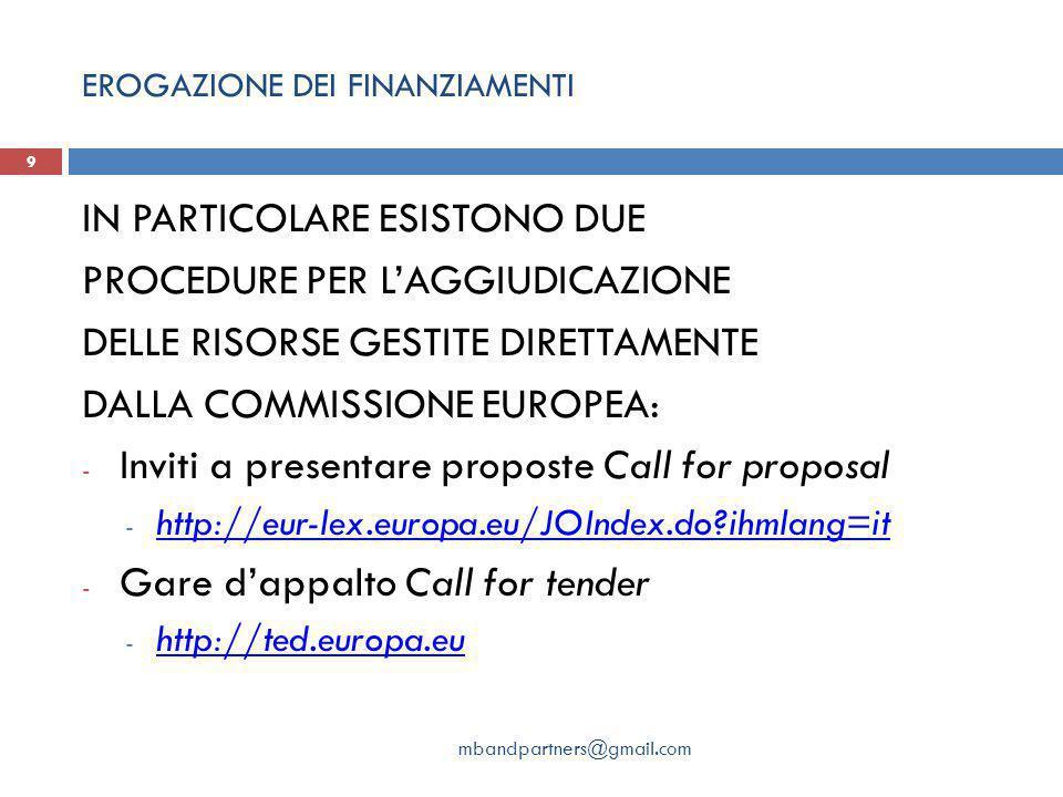EROGAZIONE DEI FINANZIAMENTI mbandpartners@gmail.com 9 IN PARTICOLARE ESISTONO DUE PROCEDURE PER L'AGGIUDICAZIONE DELLE RISORSE GESTITE DIRETTAMENTE DALLA COMMISSIONE EUROPEA: - Inviti a presentare proposte Call for proposal - http://eur-lex.europa.eu/JOIndex.do?ihmlang=it http://eur-lex.europa.eu/JOIndex.do?ihmlang=it - Gare d'appalto Call for tender - http://ted.europa.eu http://ted.europa.eu