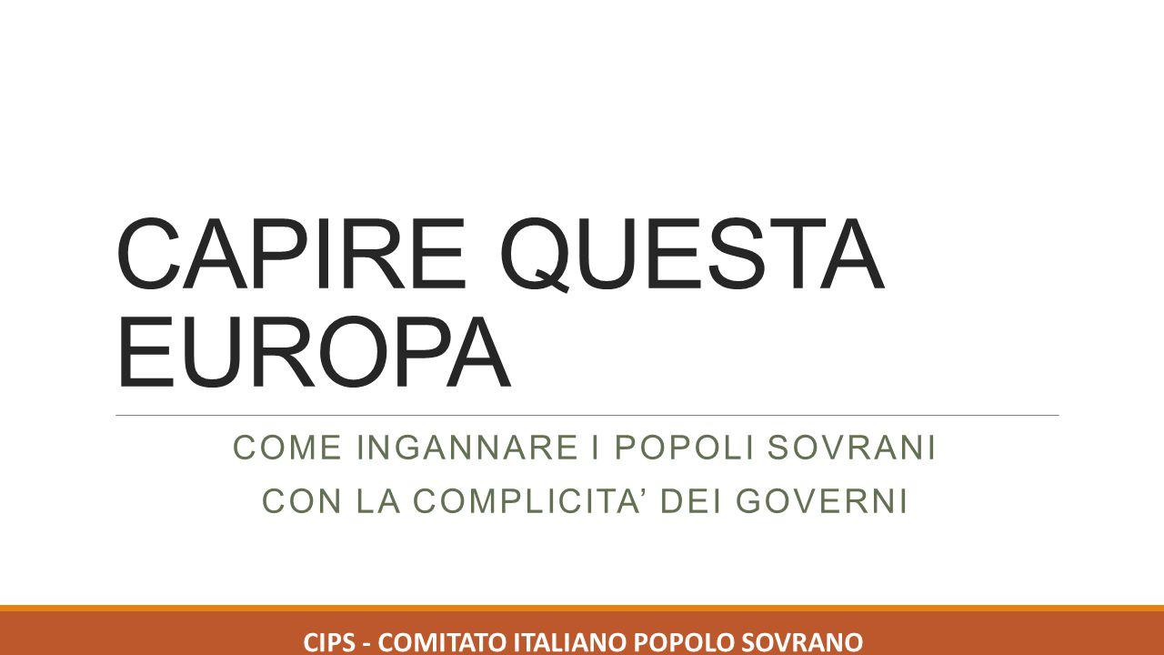CAPIRE QUESTA EUROPA COME INGANNARE I POPOLI SOVRANI CON LA COMPLICITA' DEI GOVERNI CIPS - COMITATO ITALIANO POPOLO SOVRANO