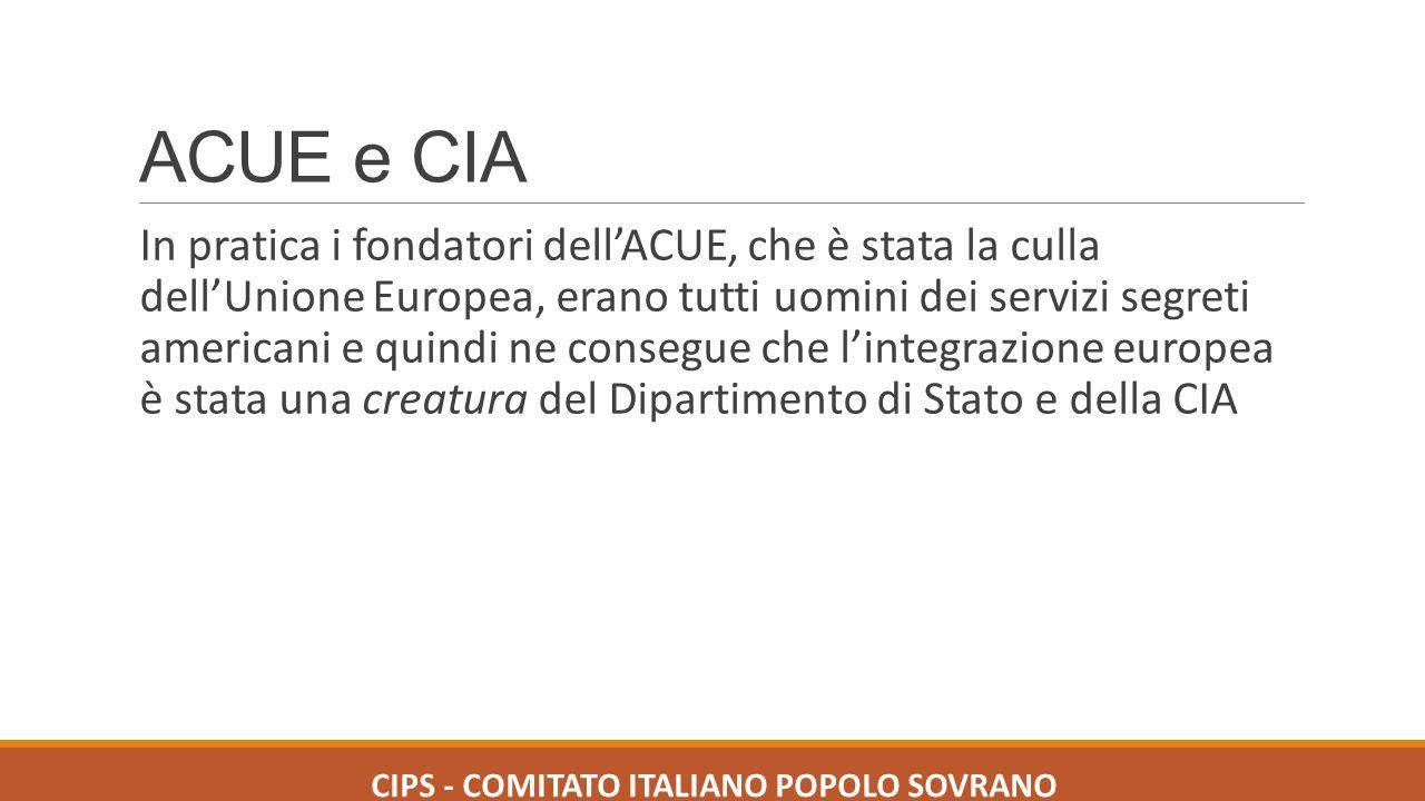 ACUE e CIA In pratica i fondatori dell'ACUE, che è stata la culla dell'Unione Europea, erano tutti uomini dei servizi segreti americani e quindi ne co