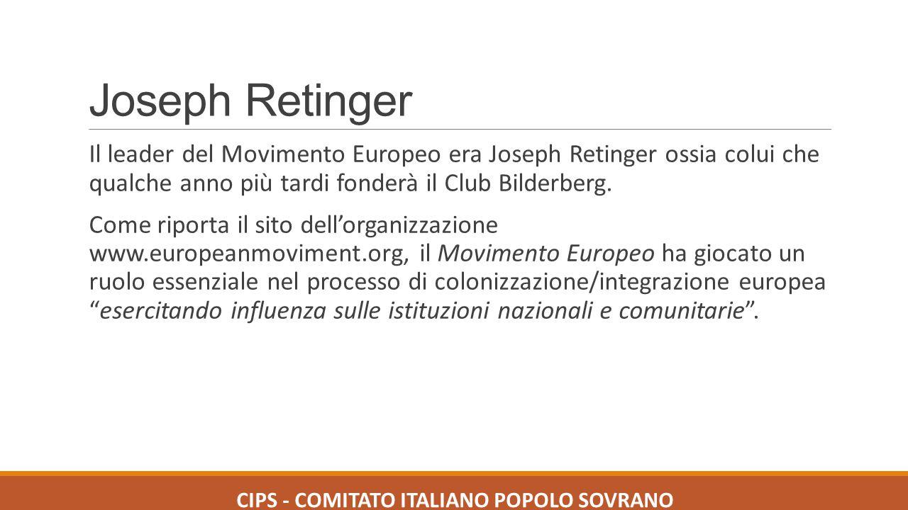 Joseph Retinger Il leader del Movimento Europeo era Joseph Retinger ossia colui che qualche anno più tardi fonderà il Club Bilderberg. Come riporta il