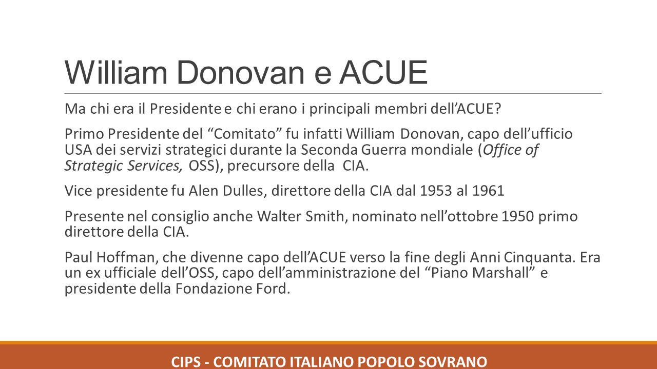 ACUE e CIA In pratica i fondatori dell'ACUE, che è stata la culla dell'Unione Europea, erano tutti uomini dei servizi segreti americani e quindi ne consegue che l'integrazione europea è stata una creatura del Dipartimento di Stato e della CIA CIPS - COMITATO ITALIANO POPOLO SOVRANO
