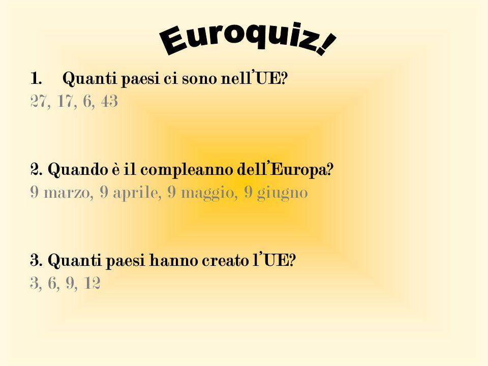 1.Quanti paesi ci sono nell'UE? 27, 17, 6, 43 2. Quando è il compleanno dell'Europa? 9 marzo, 9 aprile, 9 maggio, 9 giugno 3. Quanti paesi hanno creat