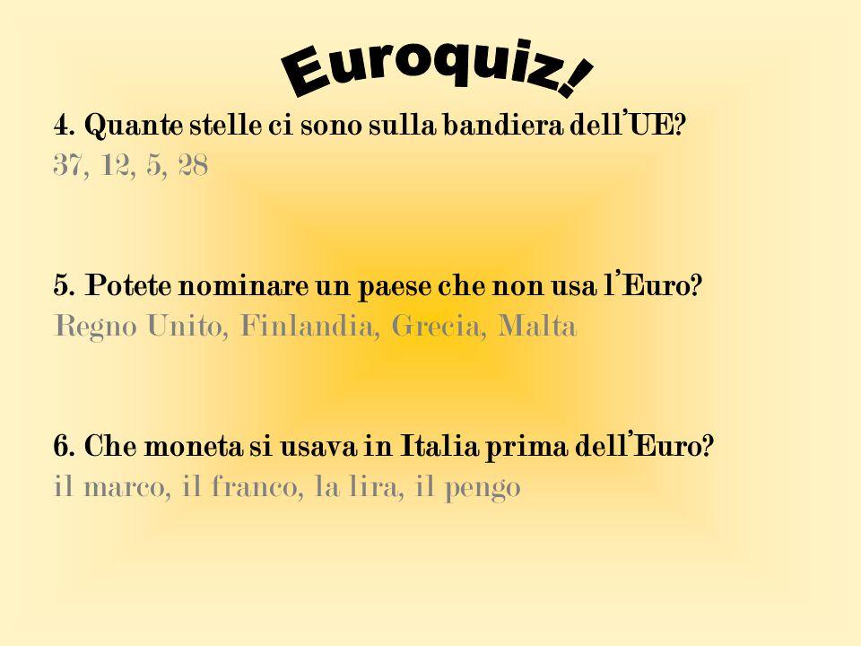 4. Quante stelle ci sono sulla bandiera dell'UE? 37, 12, 5, 28 5. Potete nominare un paese che non usa l'Euro? Regno Unito, Finlandia, Grecia, Malta 6