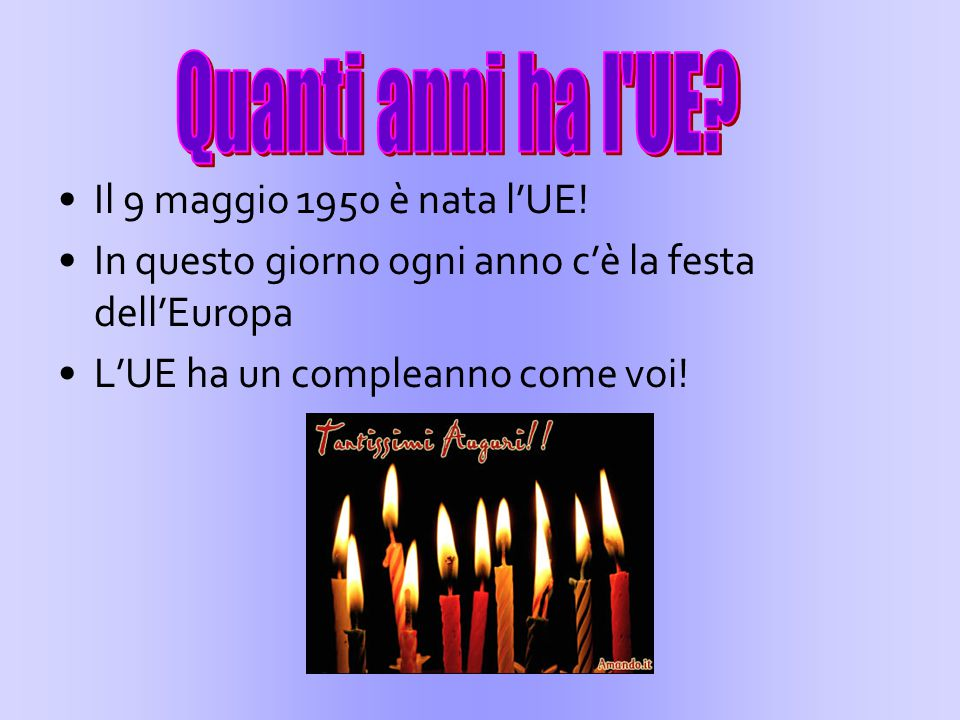 Il 9 maggio 1950 è nata l'UE! In questo giorno ogni anno c'è la festa dell'Europa L'UE ha un compleanno come voi!