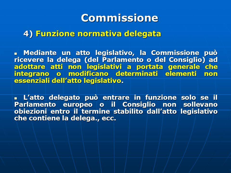 4) Funzione normativa delegata Mediante un atto legislativo, la Commissione può ricevere la delega (del Parlamento o del Consiglio) ad adottare atti non legislativi a portata generale che integrano o modificano determinati elementi non essenziali dell'atto legislativo.