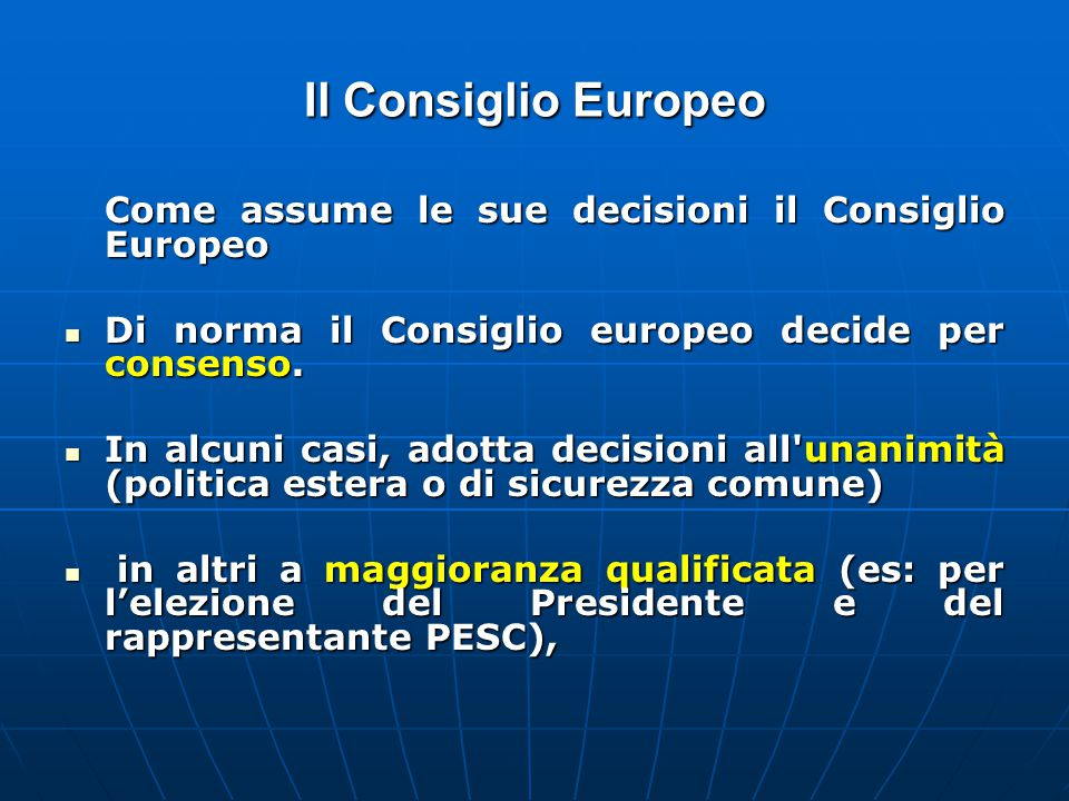 Il Consiglio Europeo Come assume le sue decisioni il Consiglio Europeo Di norma il Consiglio europeo decide per consenso.