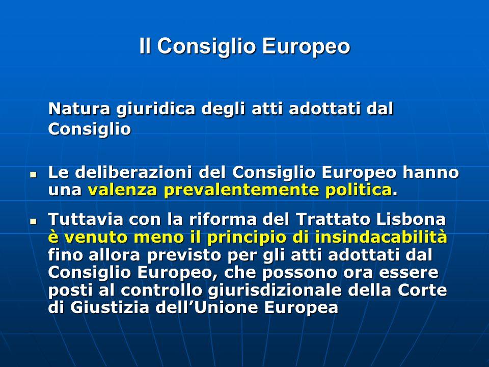 Il Consiglio Europeo Natura giuridica degli atti adottati dal Consiglio Le deliberazioni del Consiglio Europeo hanno una valenza prevalentemente politica.