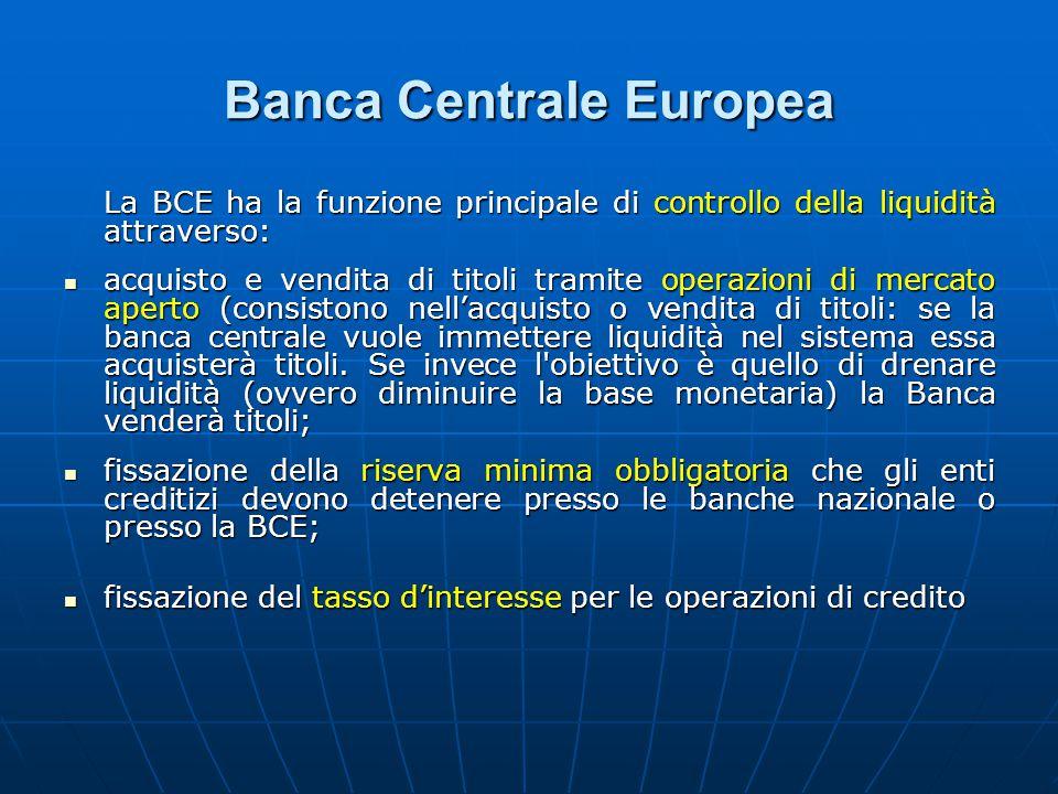 Banca Centrale Europea La BCE ha la funzione principale di controllo della liquidità attraverso: acquisto e vendita di titoli tramite operazioni di mercato aperto (consistono nell'acquisto o vendita di titoli: se la banca centrale vuole immettere liquidità nel sistema essa acquisterà titoli.