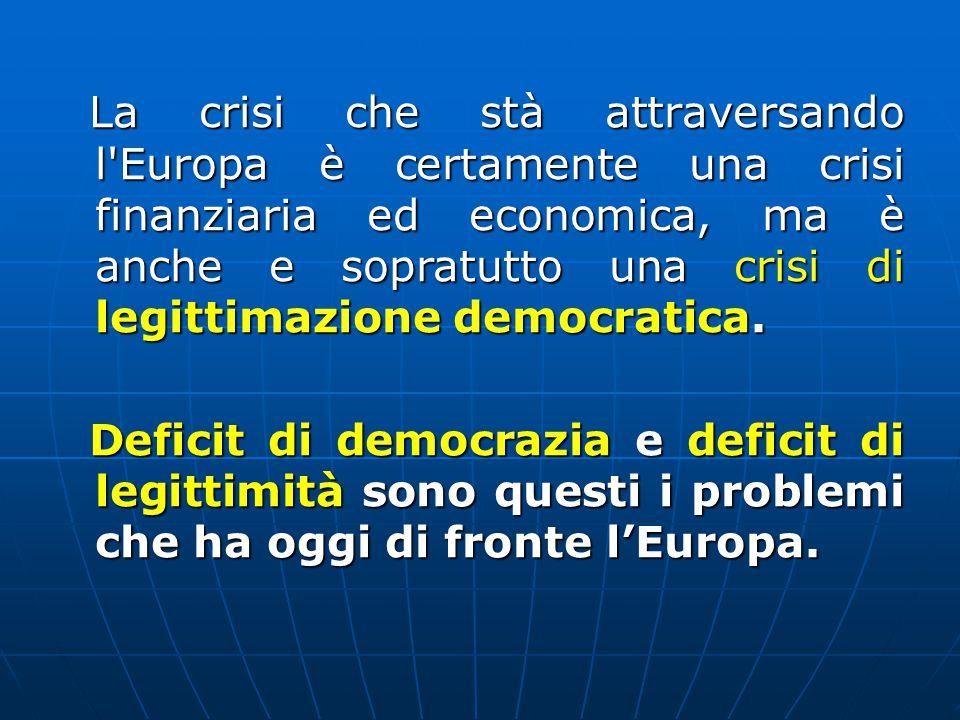 La crisi che stà attraversando l Europa è certamente una crisi finanziaria ed economica, ma è anche e sopratutto una crisi di legittimazione democratica.