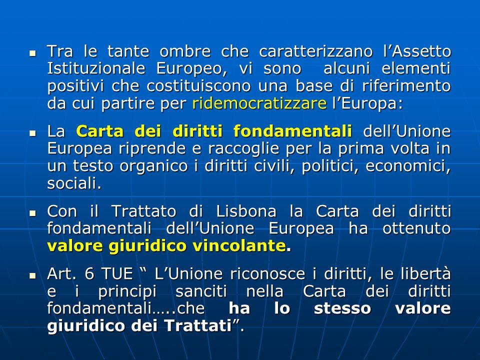 Tra le tante ombre che caratterizzano l'Assetto Istituzionale Europeo, vi sono alcuni elementi positivi che costituiscono una base di riferimento da cui partire per ridemocratizzare l'Europa: Tra le tante ombre che caratterizzano l'Assetto Istituzionale Europeo, vi sono alcuni elementi positivi che costituiscono una base di riferimento da cui partire per ridemocratizzare l'Europa: La Carta dei diritti fondamentali dell'Unione Europea riprende e raccoglie per la prima volta in un testo organico i diritti civili, politici, economici, sociali.