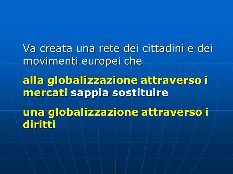 Va creata una rete dei cittadini e dei movimenti europei che alla globalizzazione attraverso i mercati sappia sostituire una globalizzazione attraverso i diritti