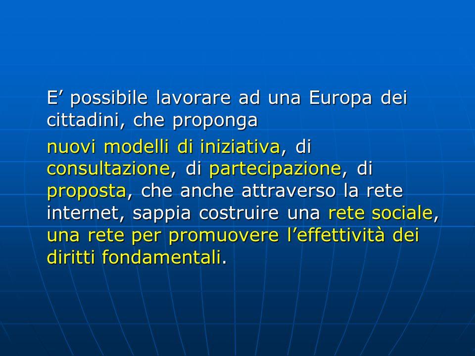 E' possibile lavorare ad una Europa dei cittadini, che proponga nuovi modelli di iniziativa, di consultazione, di partecipazione, di proposta, che anche attraverso la rete internet, sappia costruire una rete sociale, una rete per promuovere l'effettività dei diritti fondamentali.