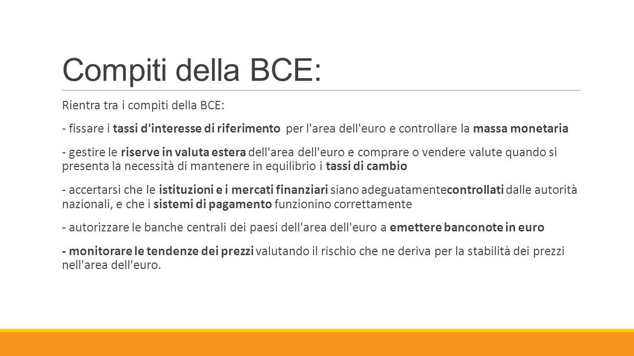 Compiti della BCE: Rientra tra i compiti della BCE: - fissare i tassi d'interesse di riferimento per l'area dell'euro e controllare la massa monetaria