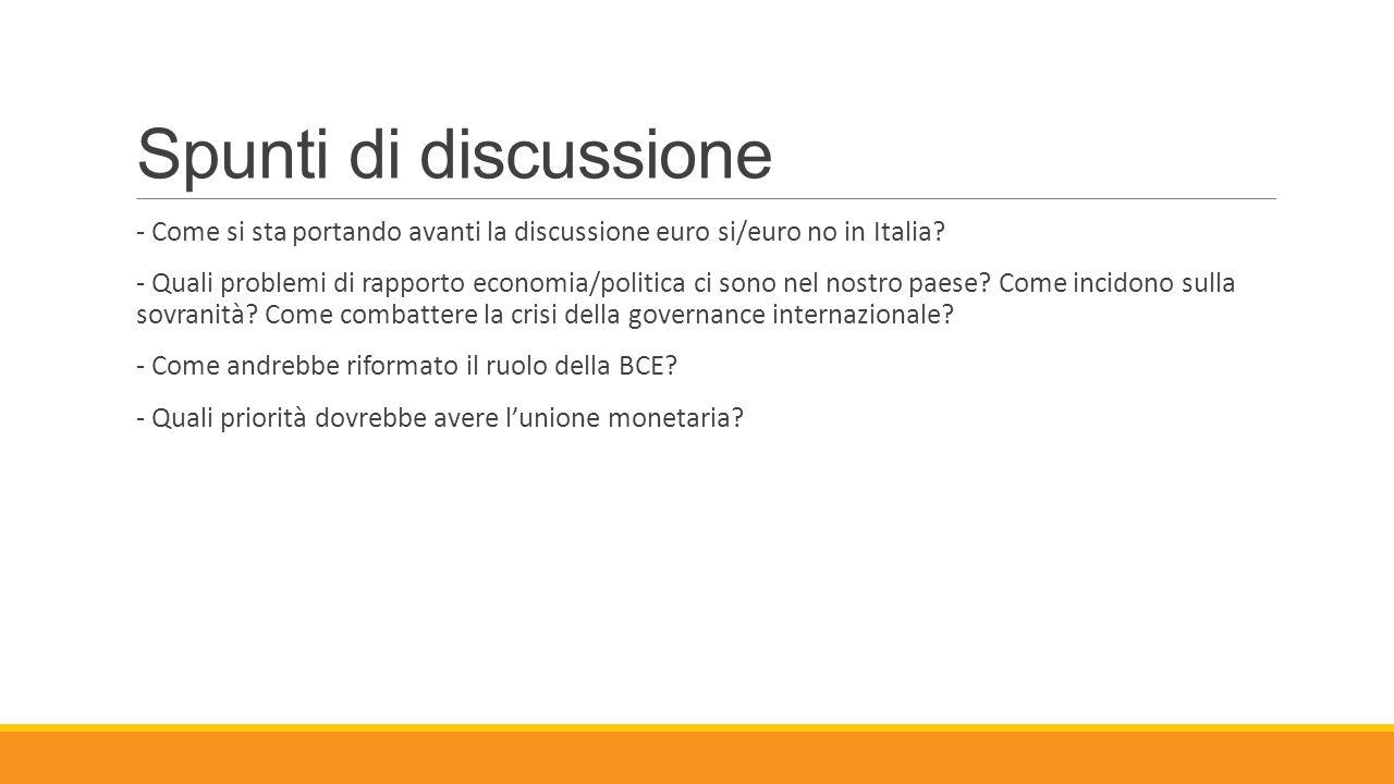 Spunti di discussione - Come si sta portando avanti la discussione euro si/euro no in Italia? - Quali problemi di rapporto economia/politica ci sono n