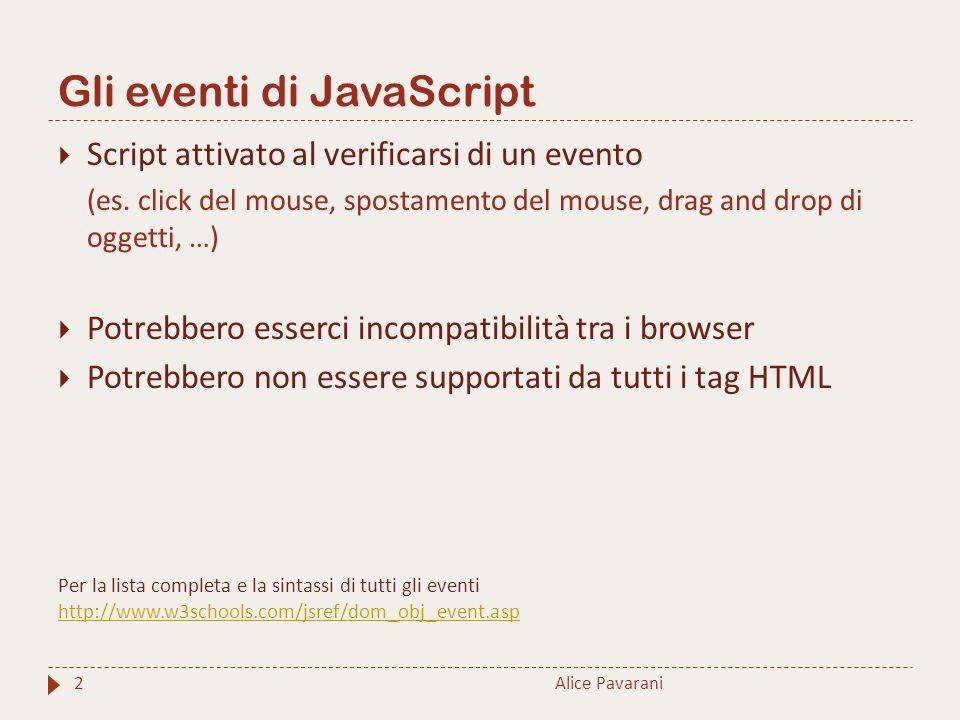 Gli eventi di JavaScript Alice Pavarani2  Script attivato al verificarsi di un evento (es. click del mouse, spostamento del mouse, drag and drop di o
