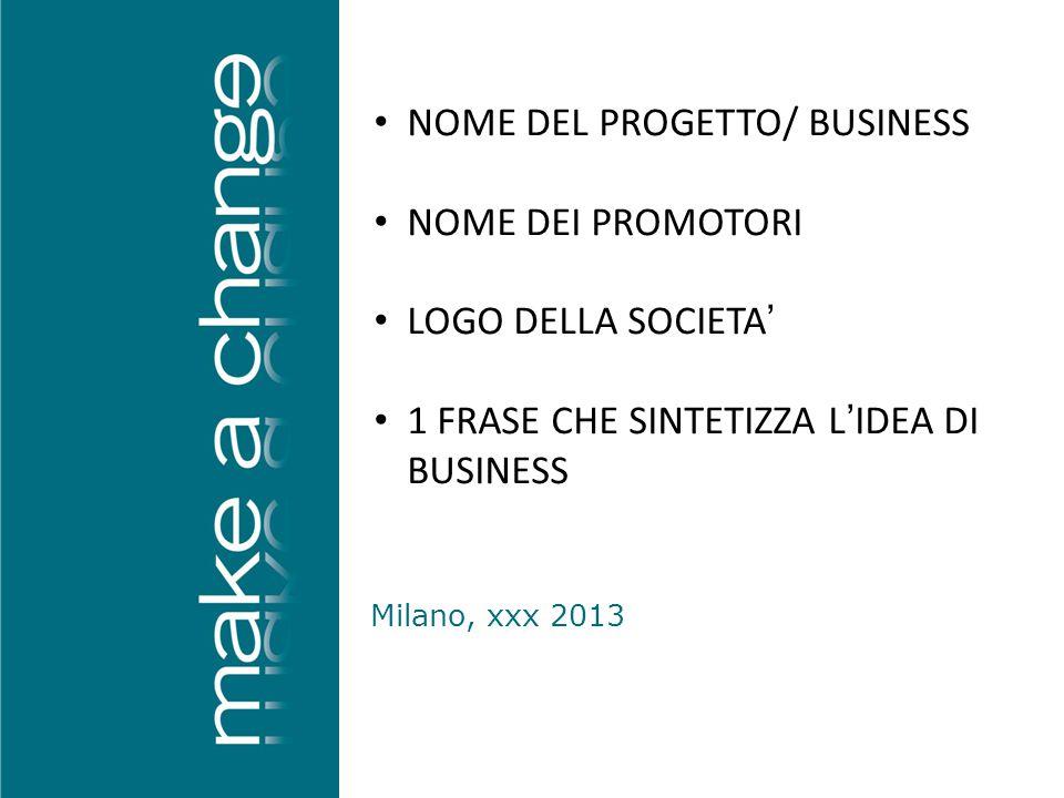Milano, xxx 2013 NOME DEL PROGETTO/ BUSINESS NOME DEI PROMOTORI LOGO DELLA SOCIETA' 1 FRASE CHE SINTETIZZA L'IDEA DI BUSINESS
